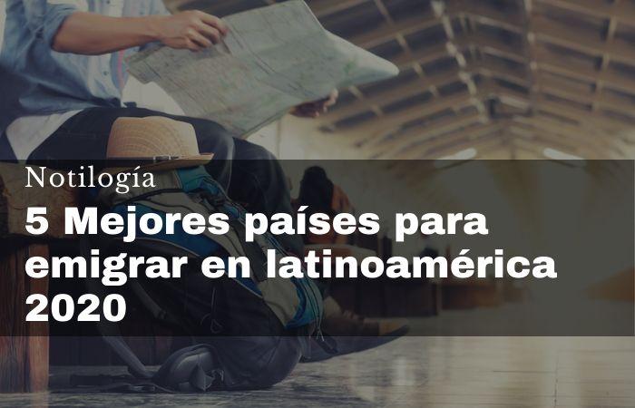 5 Mejores países para emigrar en latinoamérica 2020